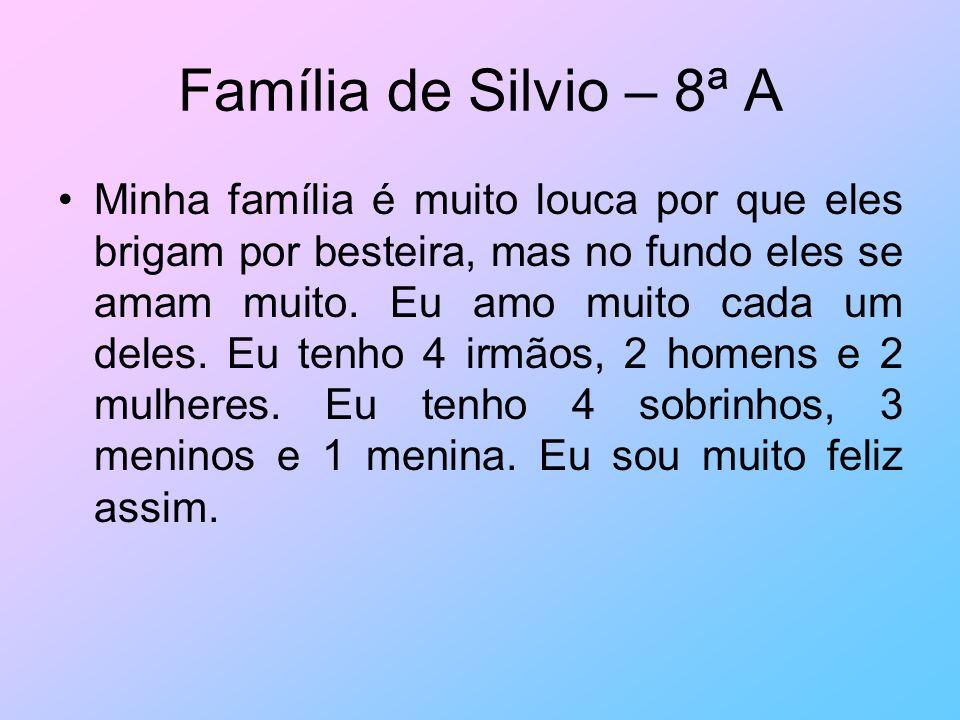 Família de Silvio – 8ª A Minha família é muito louca por que eles brigam por besteira, mas no fundo eles se amam muito. Eu amo muito cada um deles. Eu
