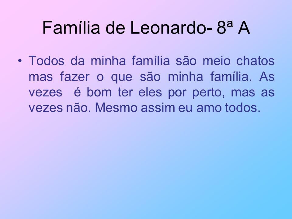 Família de Leonardo- 8ª A Todos da minha família são meio chatos mas fazer o que são minha família. As vezes é bom ter eles por perto, mas as vezes nã
