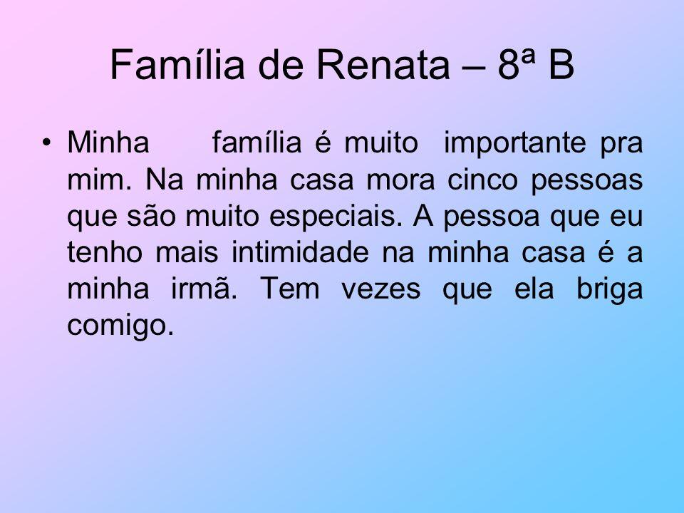 Família de Renata – 8ª B Minha família é muito importante pra mim. Na minha casa mora cinco pessoas que são muito especiais. A pessoa que eu tenho mai