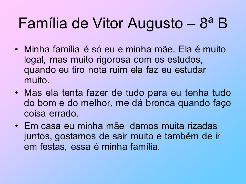 Família de Vitor Augusto – 8ª B Minha família é só eu e minha mãe. Ela é muito legal, mas muito rigorosa com os estudos, quando eu tiro nota ruim ela