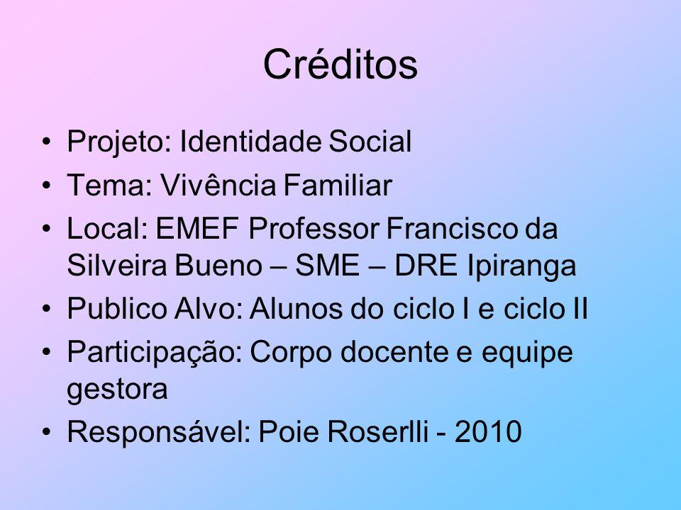 Créditos Projeto: Identidade Social Tema: Vivência Familiar Local: EMEF Professor Francisco da Silveira Bueno – SME – DRE Ipiranga Publico Alvo: Aluno