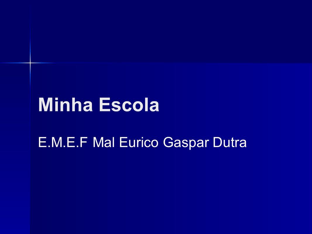 Minha Escola E.M.E.F Mal Eurico Gaspar Dutra