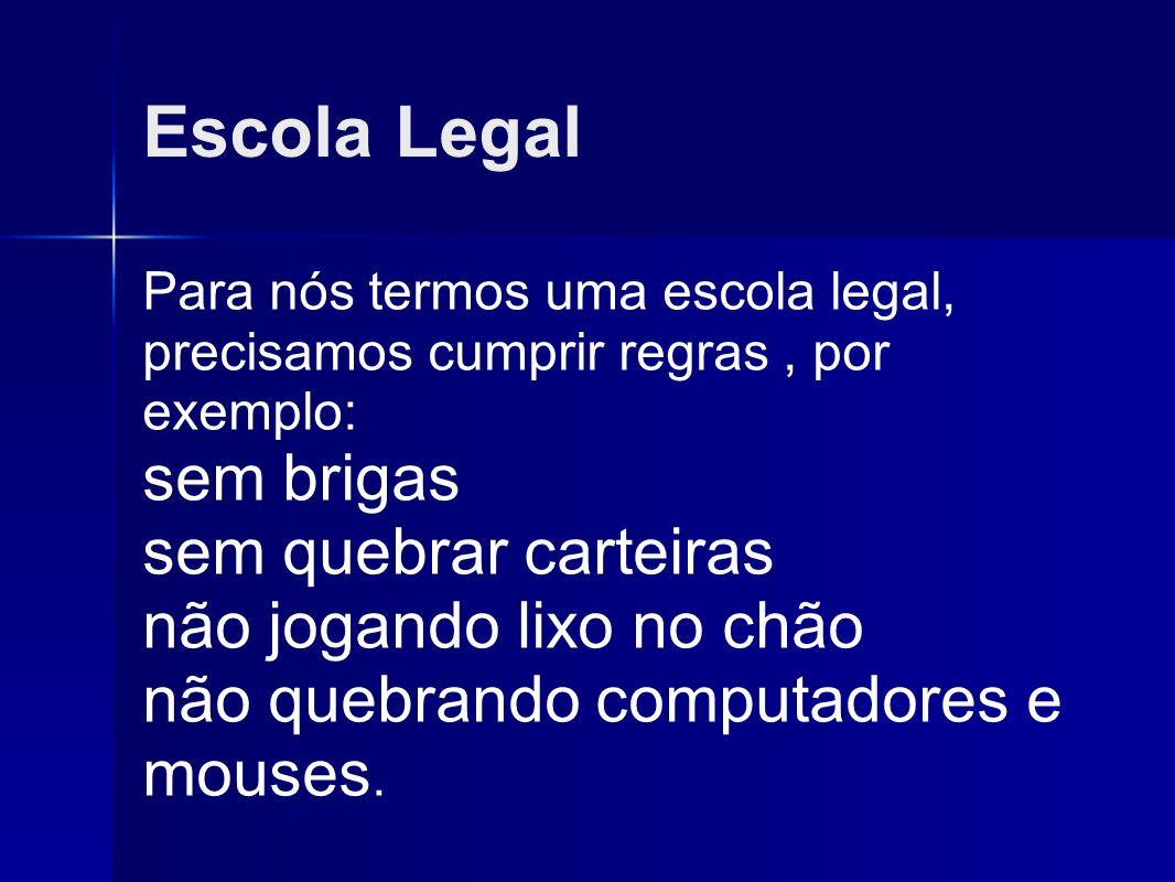 Escola Legal Para nós termos uma escola legal, precisamos cumprir regras, por exemplo: sem brigas sem quebrar carteiras não jogando lixo no chão não q