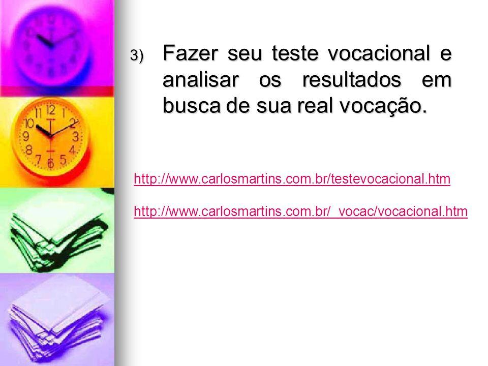 3) Fazer seu teste vocacional e analisar os resultados em busca de sua real vocação. http://www.carlosmartins.com.br/testevocacional.htm http://www.ca