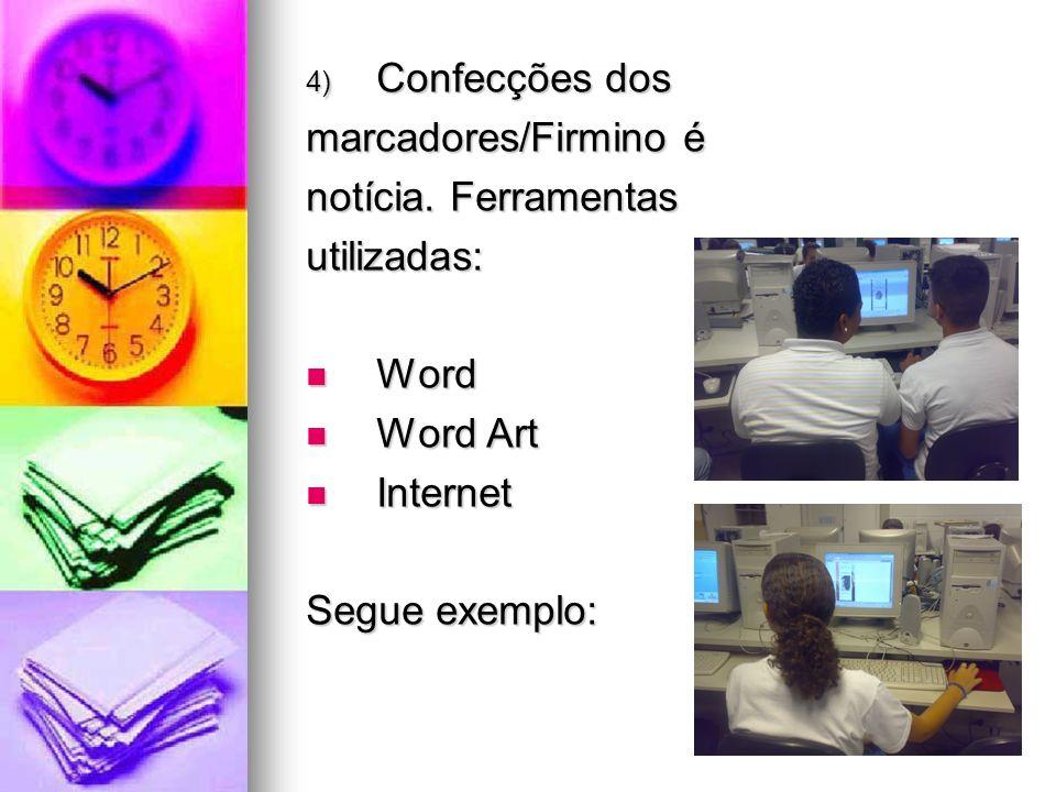 4) Confecções dos marcadores/Firmino é notícia. Ferramentas utilizadas: Word Word Word Art Word Art Internet Internet Segue exemplo: