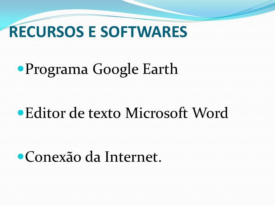 RECURSOS E SOFTWARES Programa Google Earth Editor de texto Microsoft Word Conexão da Internet.