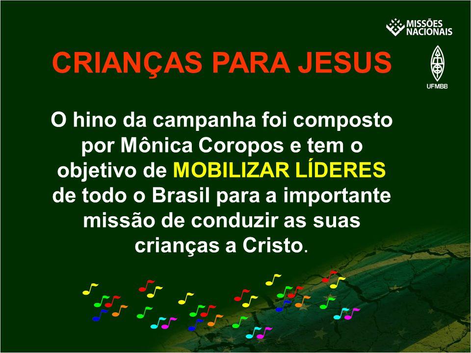 CRIANÇAS PARA JESUS O hino da campanha foi composto por Mônica Coropos e tem o objetivo de MOBILIZAR LÍDERES de todo o Brasil para a importante missão