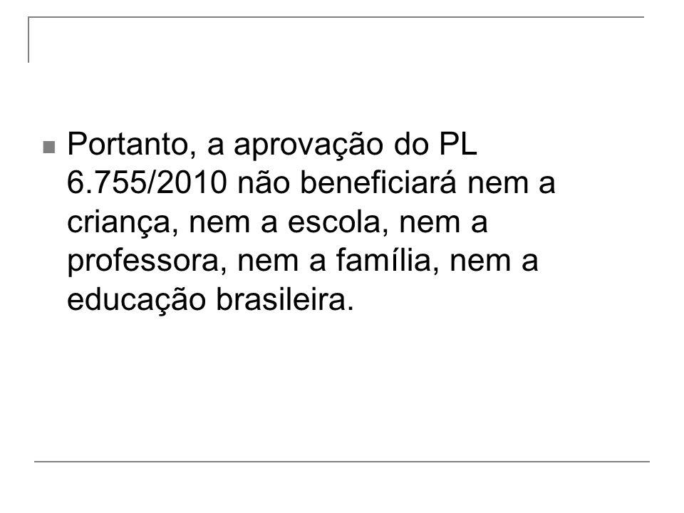 Portanto, a aprovação do PL 6.755/2010 não beneficiará nem a criança, nem a escola, nem a professora, nem a família, nem a educação brasileira.
