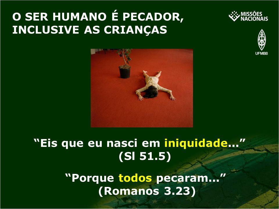 O SER HUMANO É PECADOR, INCLUSIVE AS CRIANÇAS Eis que eu nasci em iniquidade... (Sl 51.5) Porque todos pecaram... (Romanos 3.23)