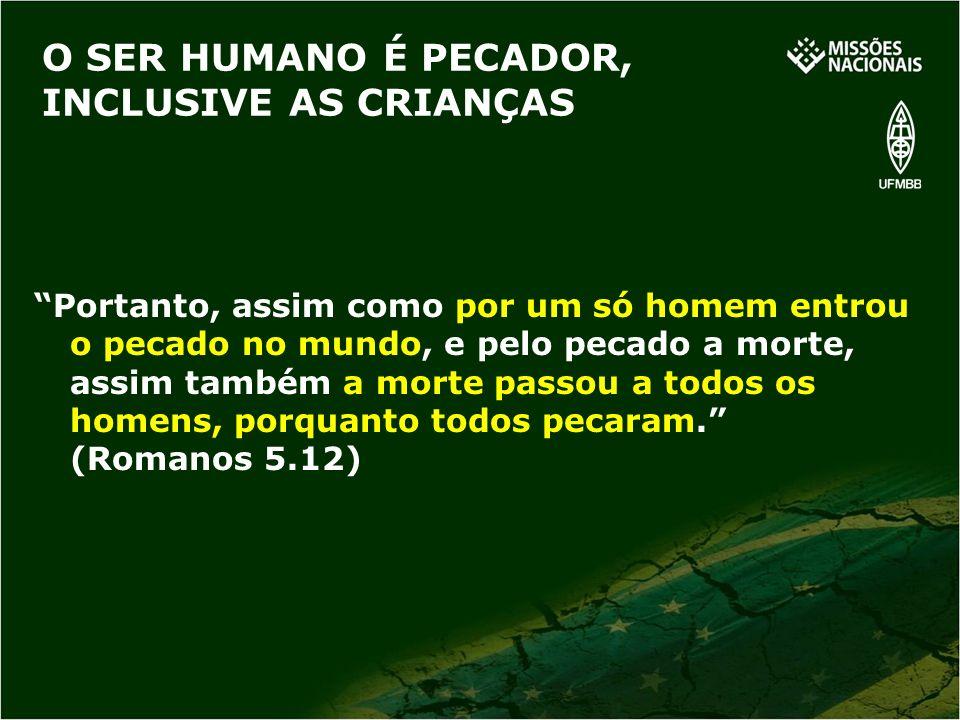 O SER HUMANO É PECADOR, INCLUSIVE AS CRIANÇAS Portanto, assim como por um só homem entrou o pecado no mundo, e pelo pecado a morte, assim também a mor