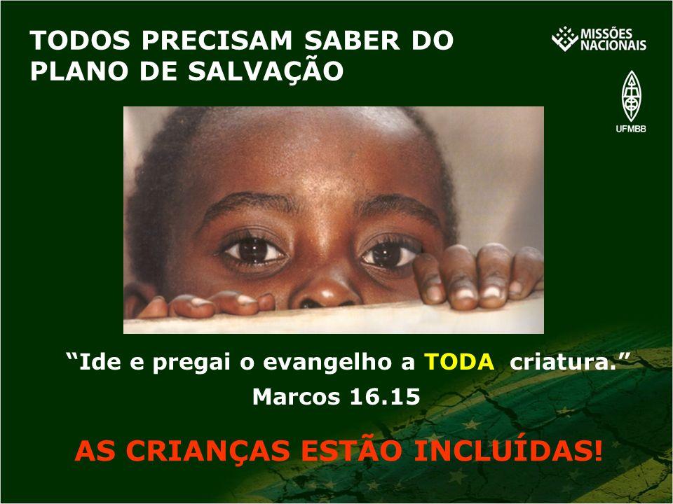 TODOS PRECISAM SABER DO PLANO DE SALVAÇÃO AS CRIANÇAS ESTÃO INCLUÍDAS! Ide e pregai o evangelho a TODA criatura. Marcos 16.15
