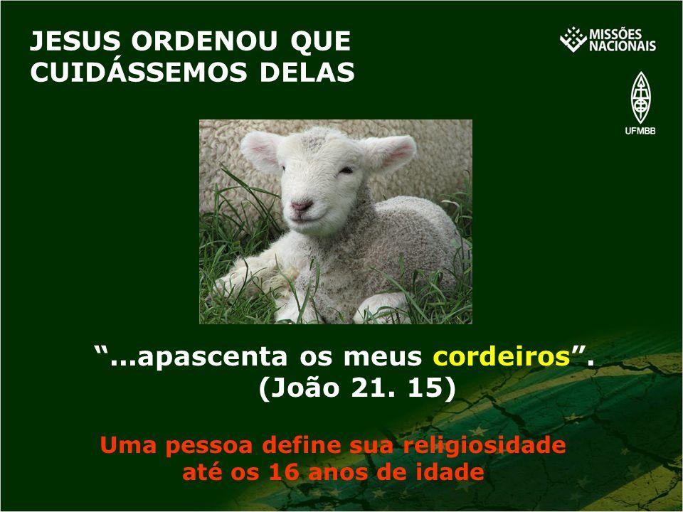 ...apascenta os meus cordeiros. (João 21. 15) JESUS ORDENOU QUE CUIDÁSSEMOS DELAS Uma pessoa define sua religiosidade até os 16 anos de idade
