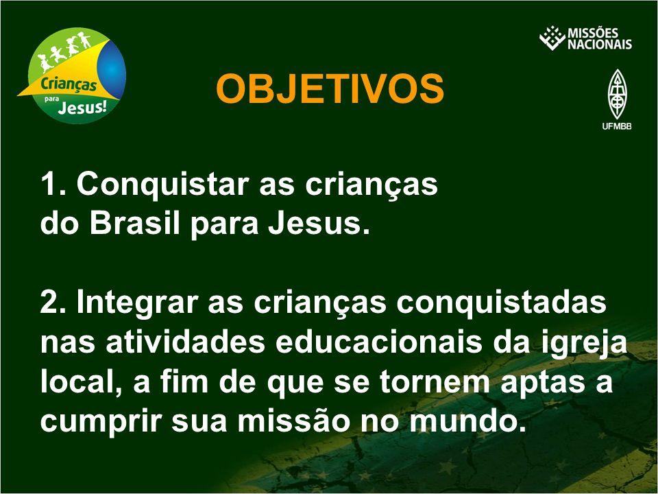 OBJETIVOS 1. Conquistar as crianças do Brasil para Jesus. 2. Integrar as crianças conquistadas nas atividades educacionais da igreja local, a fim de q