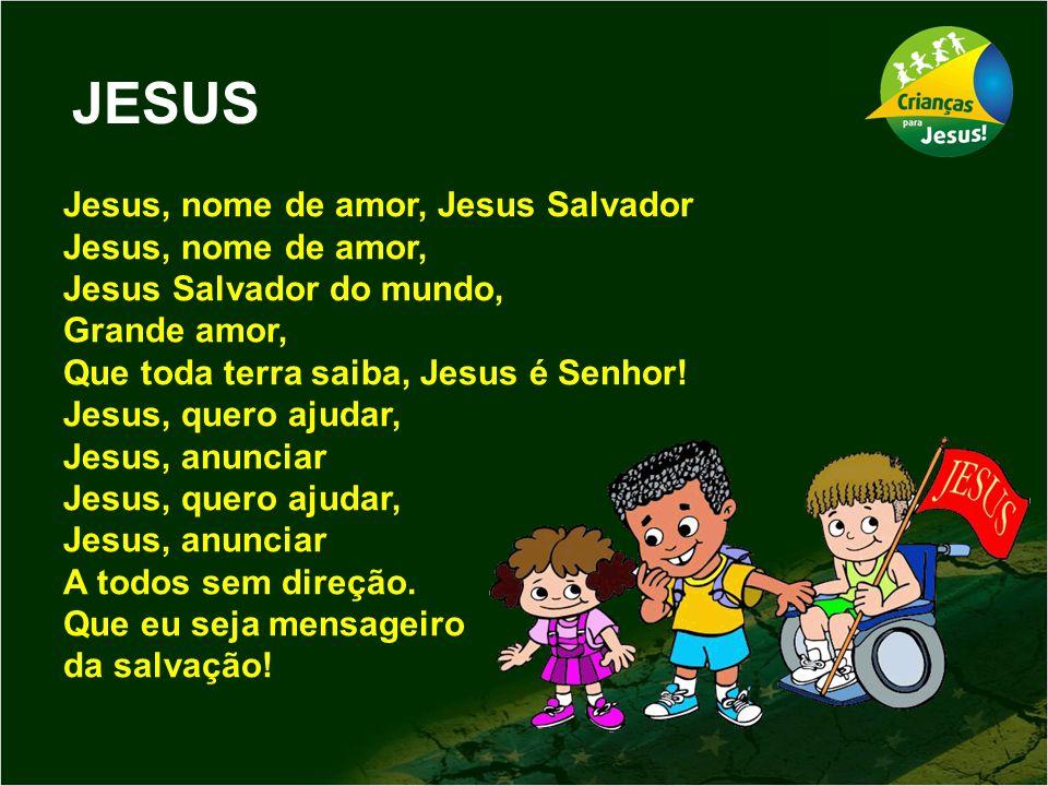 JESUS Jesus, nome de amor, Jesus Salvador Jesus, nome de amor, Jesus Salvador do mundo, Grande amor, Que toda terra saiba, Jesus é Senhor! Jesus, quer