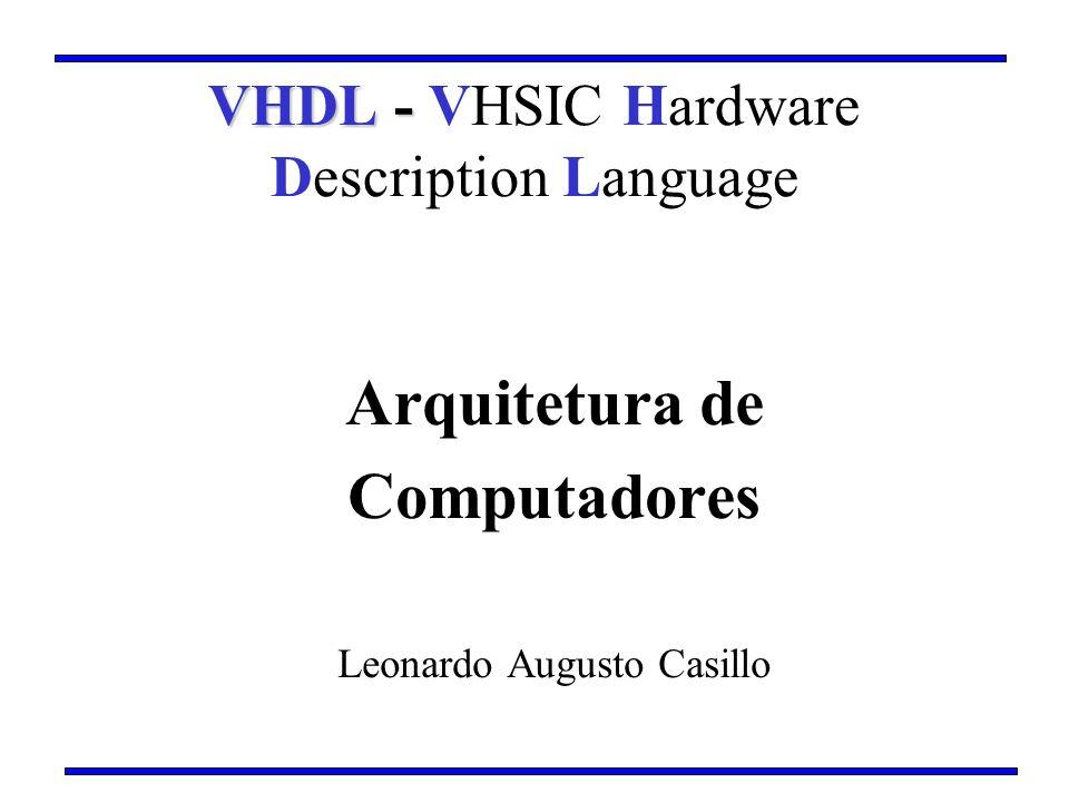 Arquitetura de Computadores Leonardo Augusto Casillo VHDL - VHDL - VHSIC Hardware Description Language
