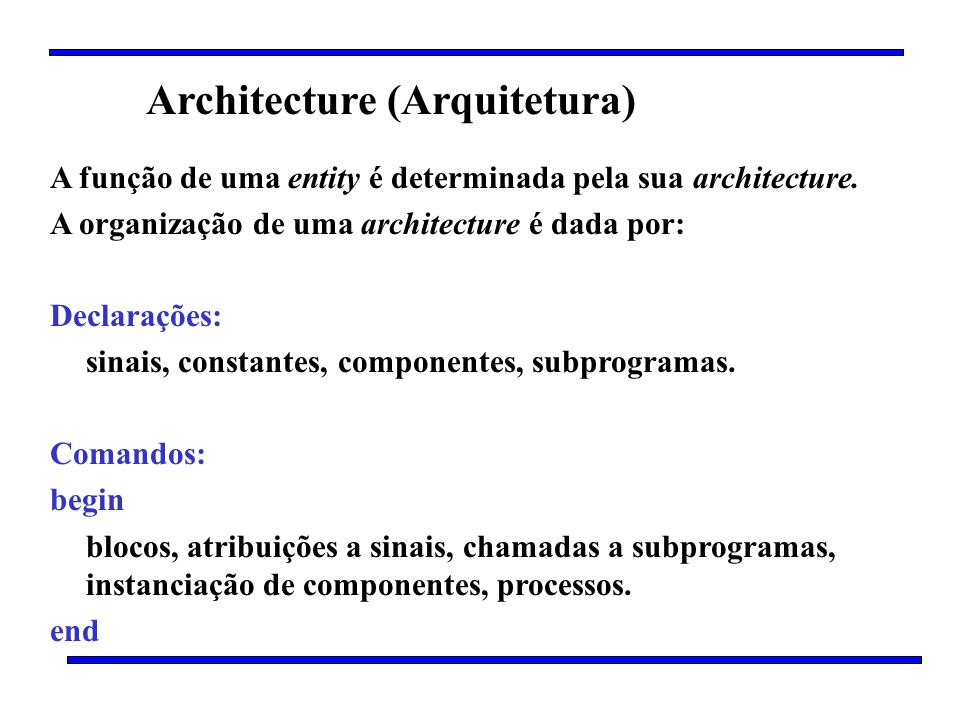 Architecture (Arquitetura) A função de uma entity é determinada pela sua architecture. A organização de uma architecture é dada por: Declarações: sina