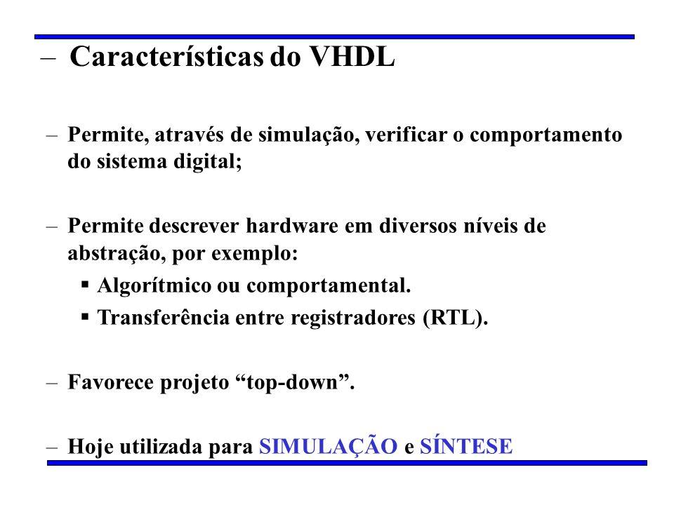 – Características do VHDL –Permite, através de simulação, verificar o comportamento do sistema digital; –Permite descrever hardware em diversos níveis