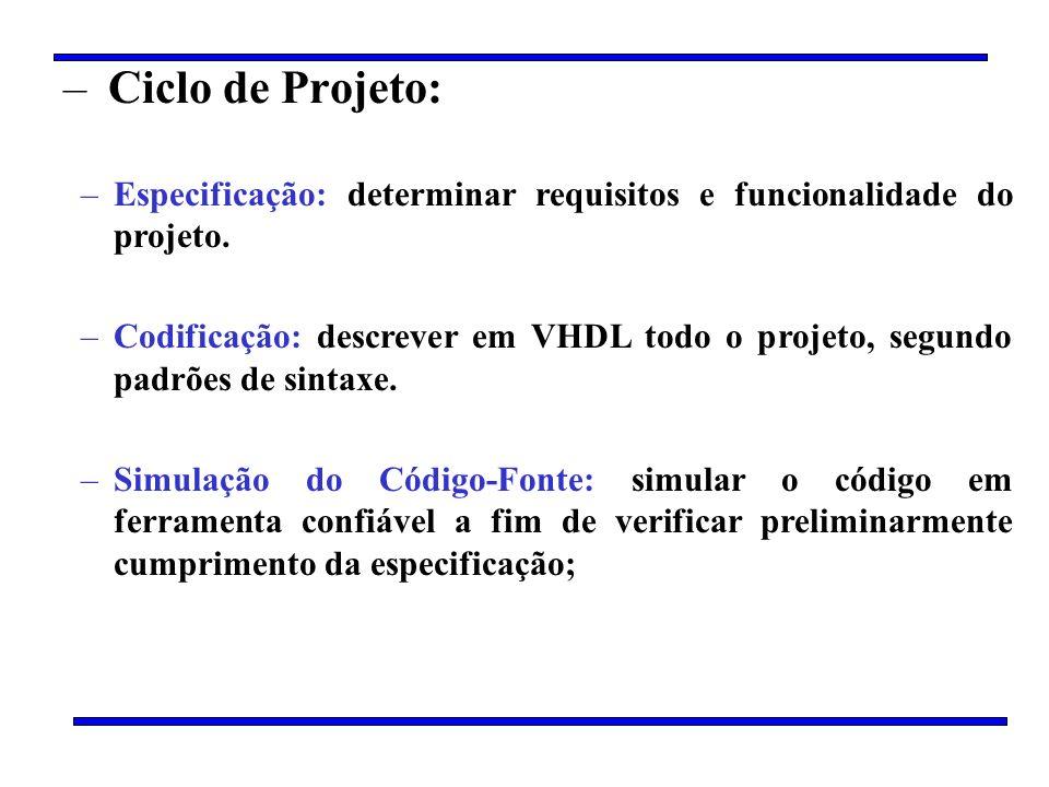 – Ciclo de Projeto: –Especificação: determinar requisitos e funcionalidade do projeto. –Codificação: descrever em VHDL todo o projeto, segundo padrões
