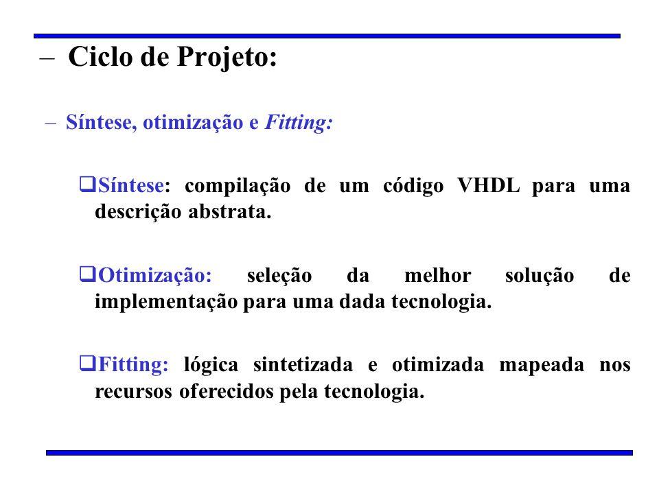 – Ciclo de Projeto: –Síntese, otimização e Fitting: Síntese: compilação de um código VHDL para uma descrição abstrata. Otimização: seleção da melhor s