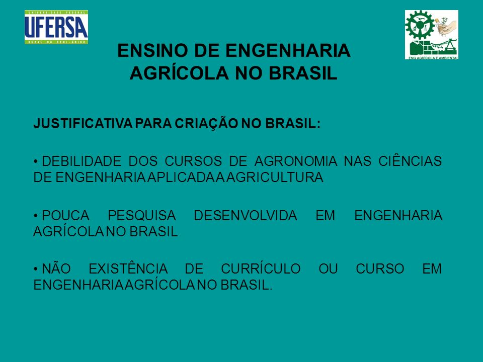 ENSINO DE ENGENHARIA AGRÍCOLA NO BRASIL JUSTIFICATIVA PARA CRIAÇÃO NO BRASIL: DEBILIDADE DOS CURSOS DE AGRONOMIA NAS CIÊNCIAS DE ENGENHARIA APLICADA A