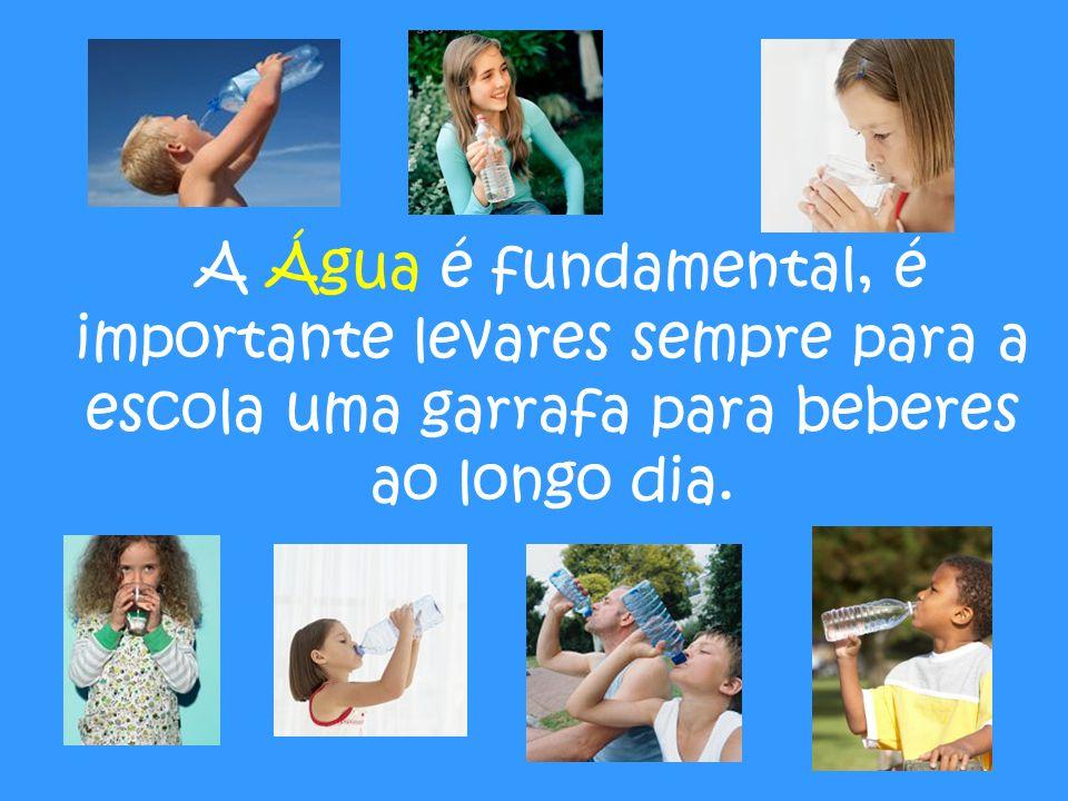 A Água é fundamental, é importante levares sempre para a escola uma garrafa para beberes ao longo dia.