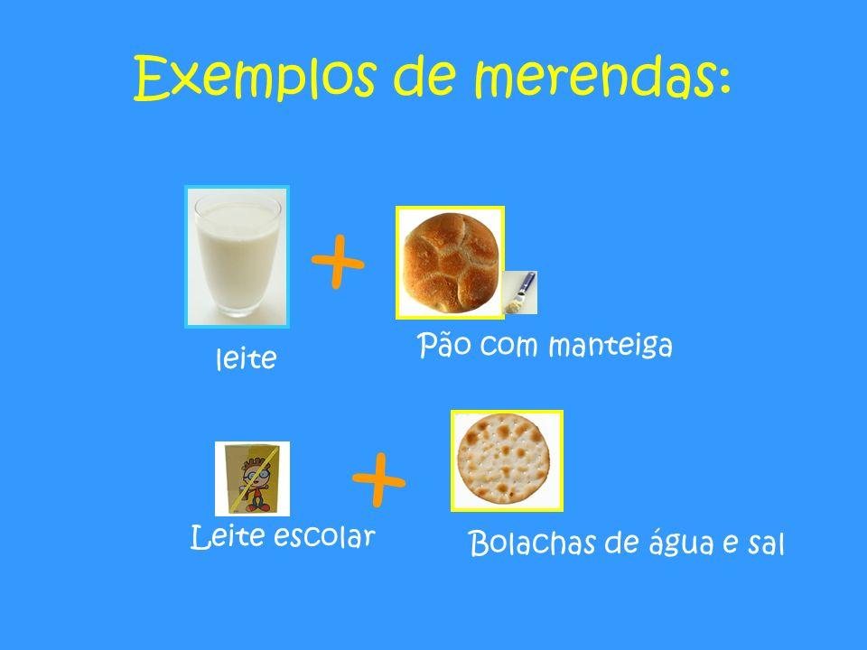 Exemplos de merendas: + Leite escolar Pão com manteiga leite + Bolachas de água e sal