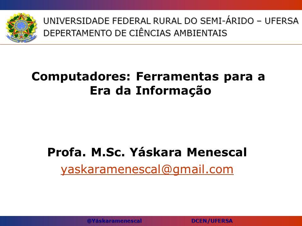 @Yáskaramenescal DCEN/UFERSA Computadores: Ferramentas para a Era da Informação Profa. M.Sc. Yáskara Menescal yaskaramenescal@gmail.com UNIVERSIDADE F