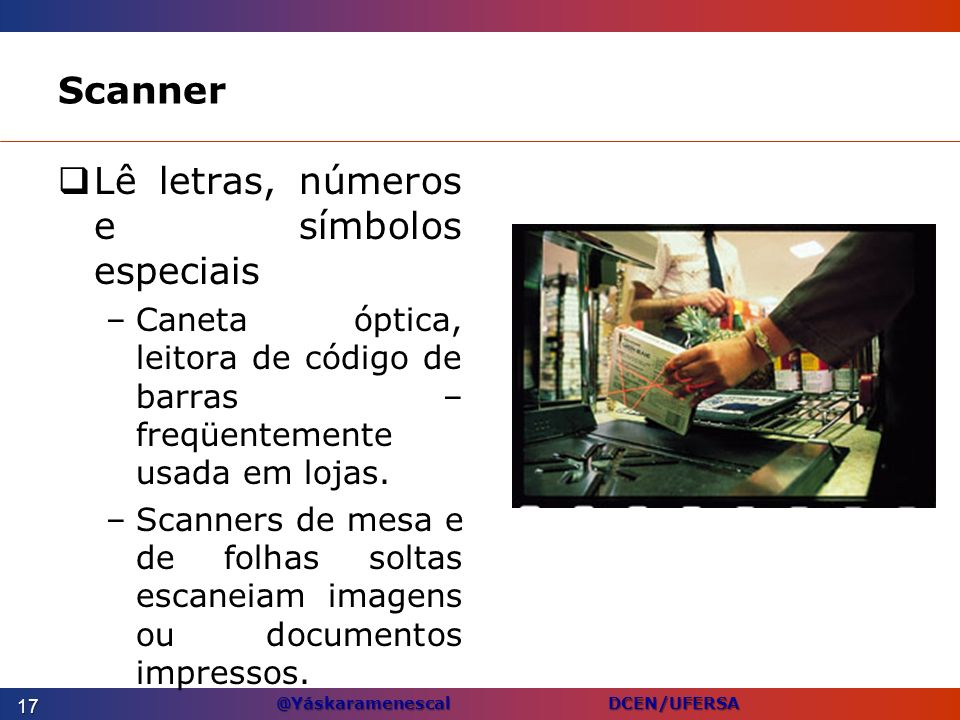 @Yáskaramenescal DCEN/UFERSA Scanner Lê letras, números e símbolos especiais –Caneta óptica, leitora de código de barras – freqüentemente usada em loj