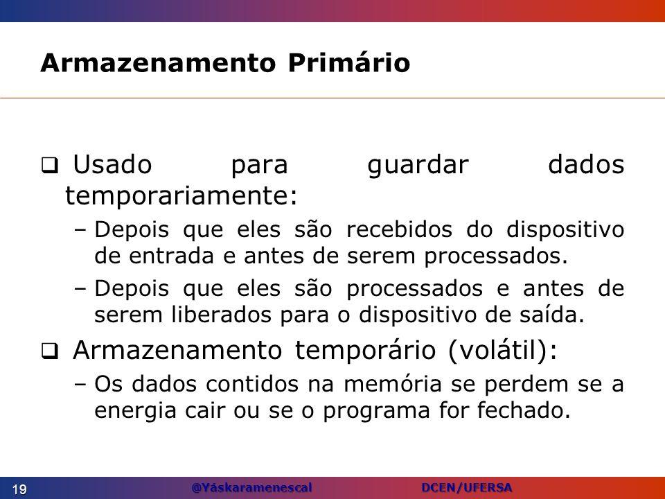 @Yáskaramenescal DCEN/UFERSA Armazenamento Primário Usado para guardar dados temporariamente: –Depois que eles são recebidos do dispositivo de entrada