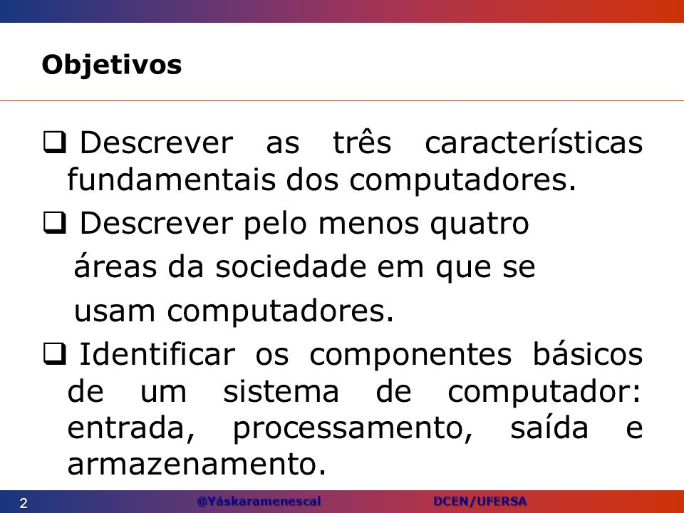 @Yáskaramenescal DCEN/UFERSA Objetivos Descrever as três características fundamentais dos computadores. Descrever pelo menos quatro áreas da sociedade