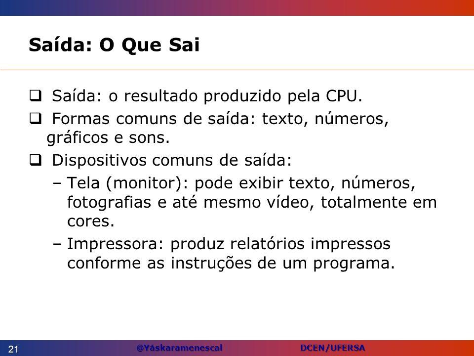 @Yáskaramenescal DCEN/UFERSA Saída: O Que Sai Saída: o resultado produzido pela CPU. Formas comuns de saída: texto, números, gráficos e sons. Disposit