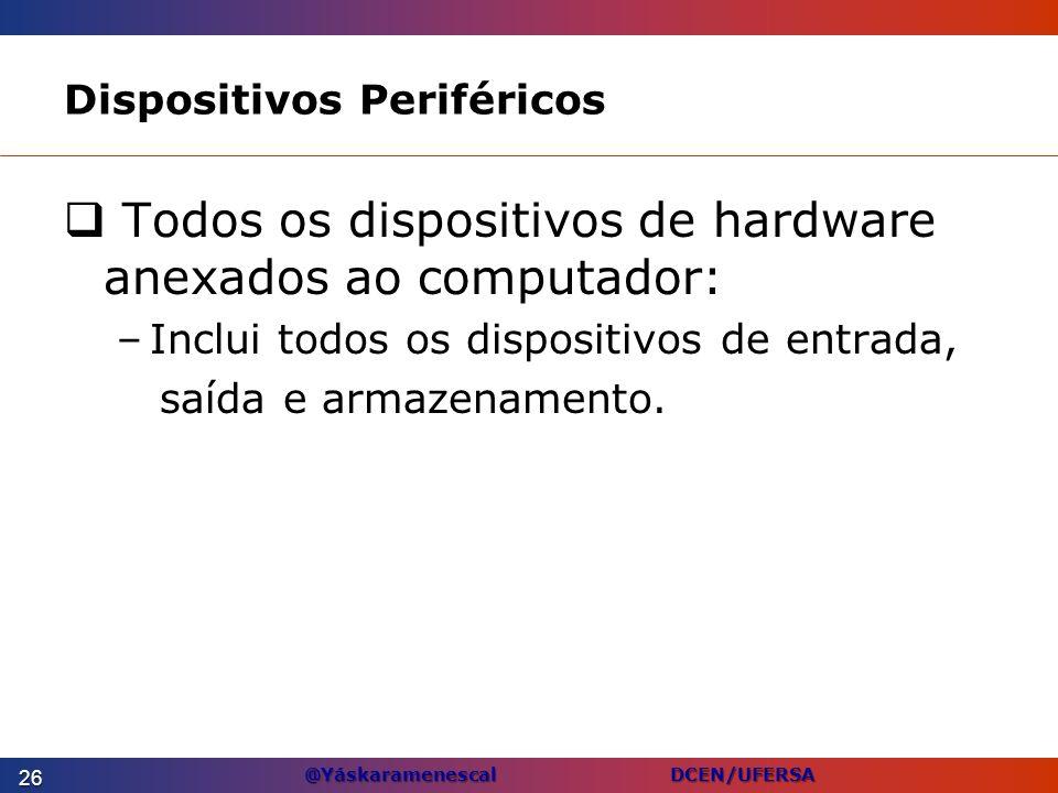 @Yáskaramenescal DCEN/UFERSA Dispositivos Periféricos Todos os dispositivos de hardware anexados ao computador: –Inclui todos os dispositivos de entra