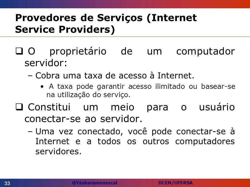 @Yáskaramenescal DCEN/UFERSA Provedores de Serviços (Internet Service Providers) O proprietário de um computador servidor: –Cobra uma taxa de acesso à