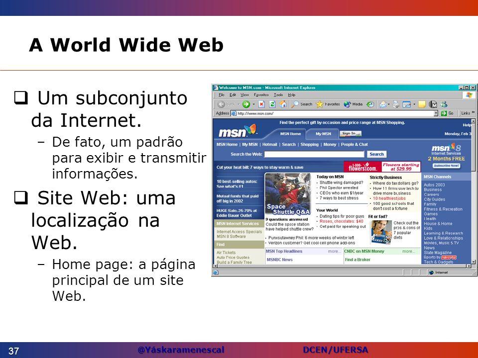 @Yáskaramenescal DCEN/UFERSA A World Wide Web Um subconjunto da Internet. –De fato, um padrão para exibir e transmitir informações. Site Web: uma loca