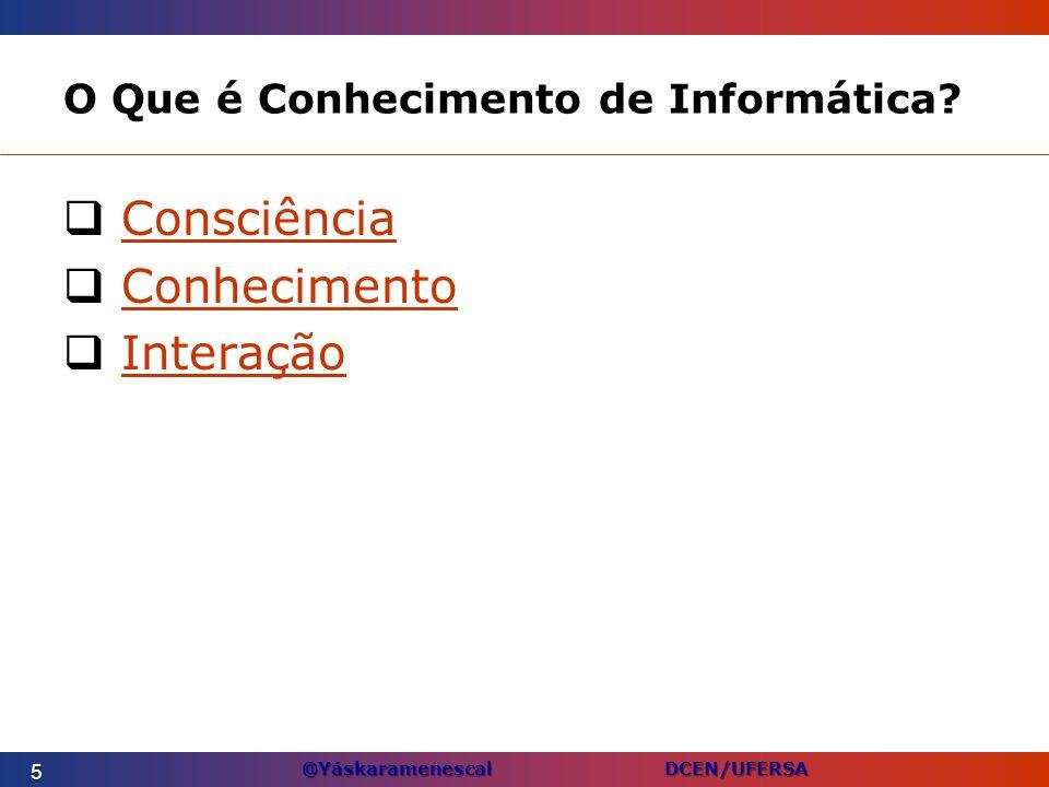 @Yáskaramenescal DCEN/UFERSA O Que é Conhecimento de Informática? Consciência Conhecimento Interação 5