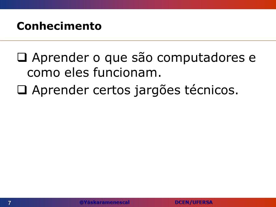 @Yáskaramenescal DCEN/UFERSA Conhecimento Aprender o que são computadores e como eles funcionam. Aprender certos jargões técnicos. 7