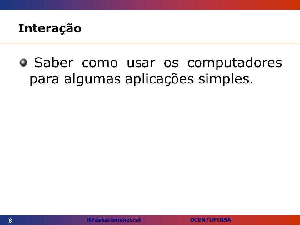 @Yáskaramenescal DCEN/UFERSA Computadores Pessoais Computadores de mesa: –Também conhecidos como PCs, microcomputadores, ou computadores domésticos.