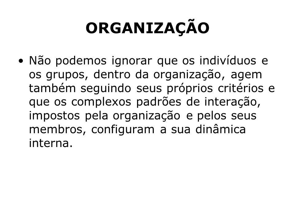ORGANIZAÇÃO Não podemos ignorar que os indivíduos e os grupos, dentro da organização, agem também seguindo seus próprios critérios e que os complexos