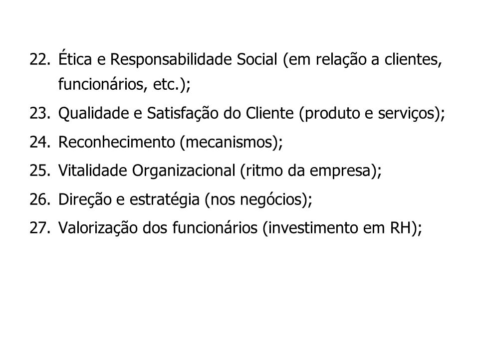 22.Ética e Responsabilidade Social (em relação a clientes, funcionários, etc.); 23.Qualidade e Satisfação do Cliente (produto e serviços); 24.Reconhec