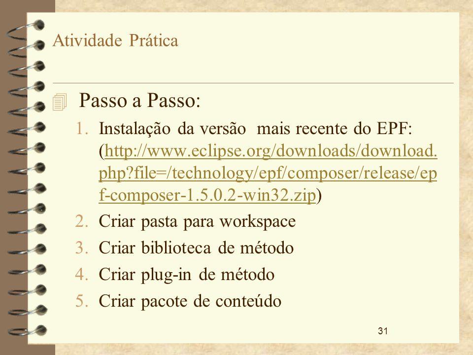 31 Atividade Prática 4 Passo a Passo: 1.Instalação da versão mais recente do EPF: (http://www.eclipse.org/downloads/download. php?file=/technology/epf