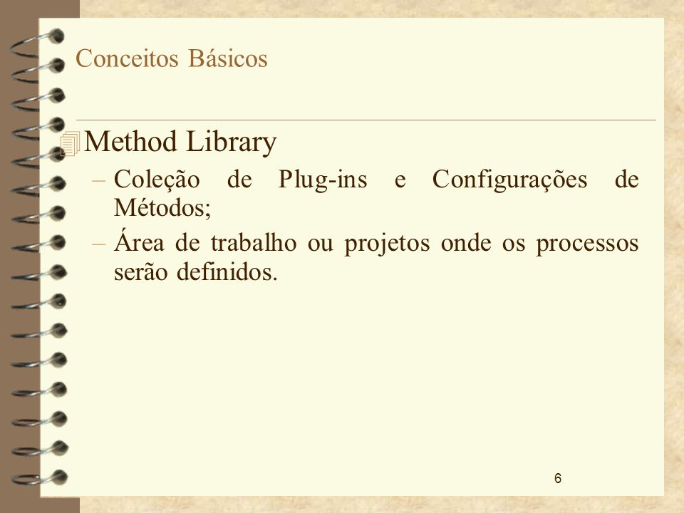 6 Conceitos Básicos 4 Method Library –Coleção de Plug-ins e Configurações de Métodos; –Área de trabalho ou projetos onde os processos serão definidos.
