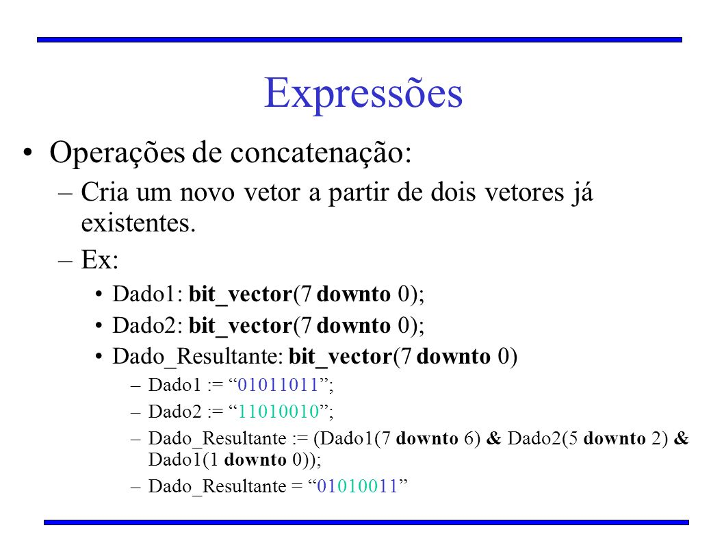 Expressões Operações de concatenação: –Cria um novo vetor a partir de dois vetores já existentes. –Ex: Dado1: bit_vector(7 downto 0); Dado2: bit_vecto