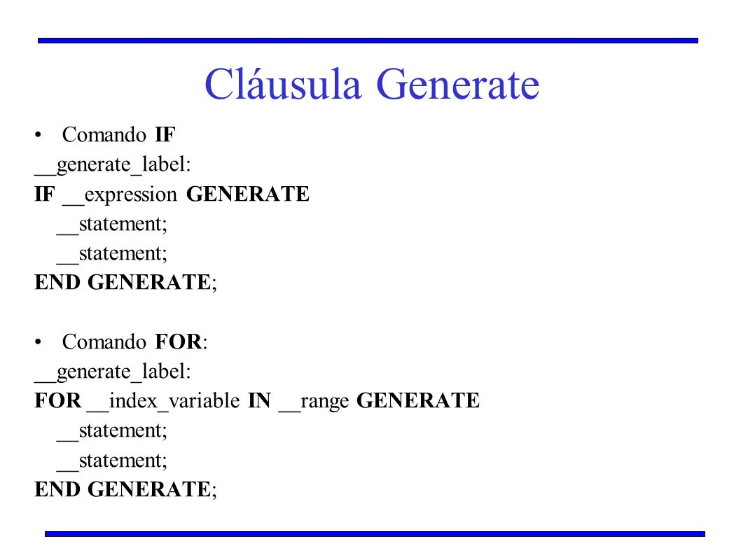 Cláusula Generate Comando IF __generate_label: IF __expression GENERATE __statement; END GENERATE; Comando FOR: __generate_label: FOR __index_variable