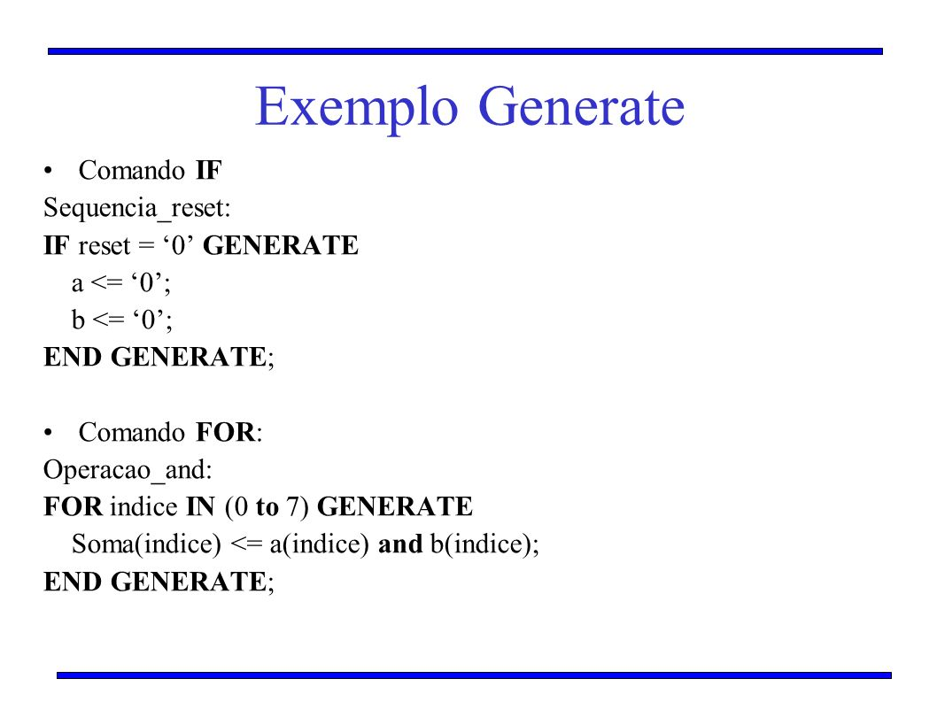 Exemplo Generate Comando IF Sequencia_reset: IF reset = 0 GENERATE a <= 0; b <= 0; END GENERATE; Comando FOR: Operacao_and: FOR indice IN (0 to 7) GEN