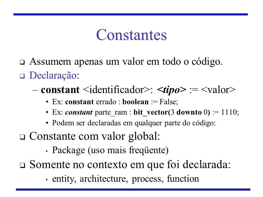 Constantes Assumem apenas um valor em todo o código. Declaração: –constant : := Ex: constant errado : boolean := False; Ex: constant parte_ram : bit_v