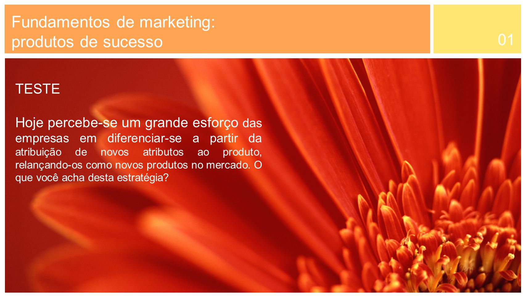 01 Fundamentos de marketing: produtos de sucesso TESTE Hoje percebe-se um grande esforço das empresas em diferenciar-se a partir da atribuição de novo