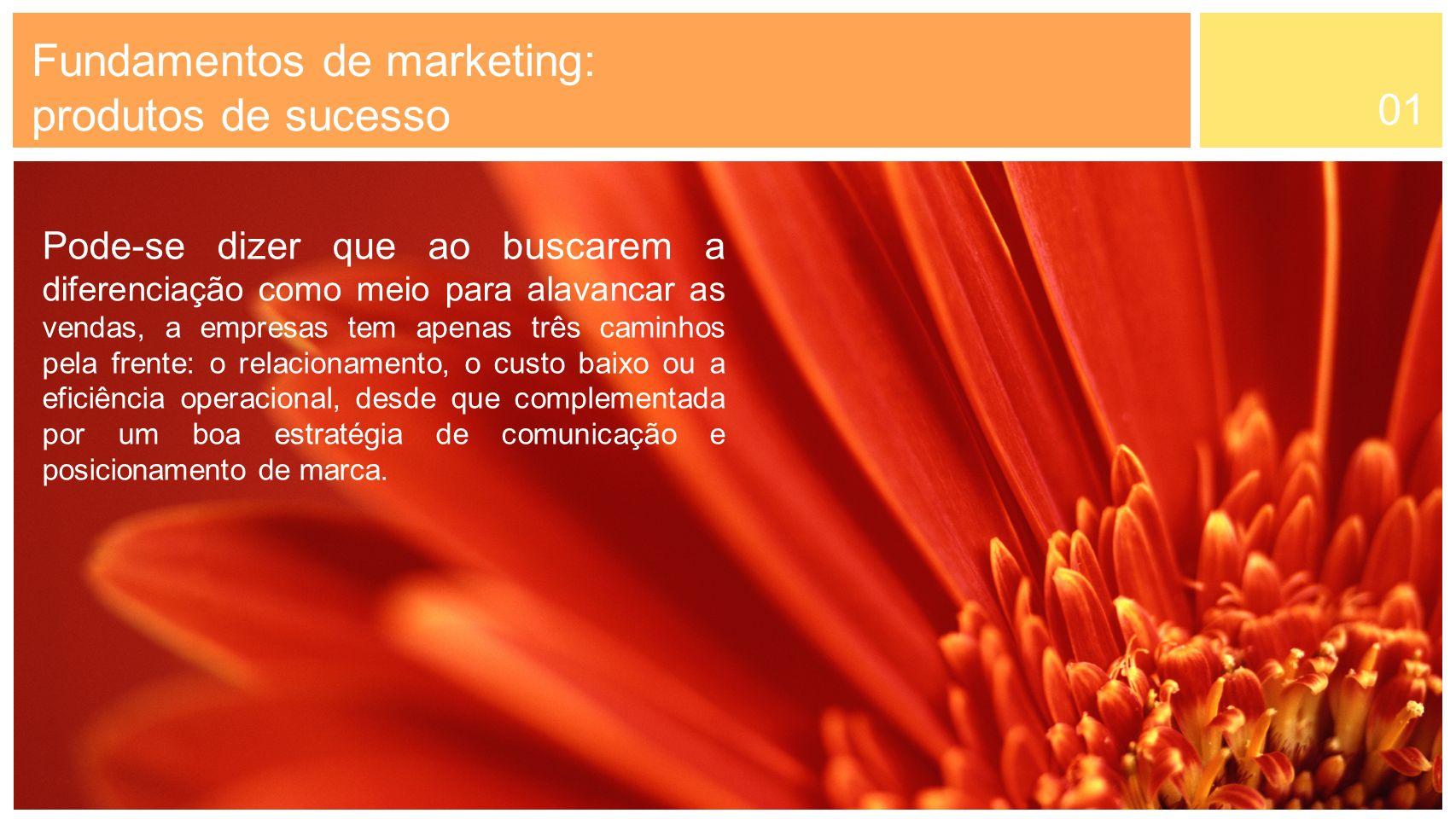 01 Fundamentos de marketing: produtos de sucesso Pode-se dizer que ao buscarem a diferenciação como meio para alavancar as vendas, a empresas tem apen
