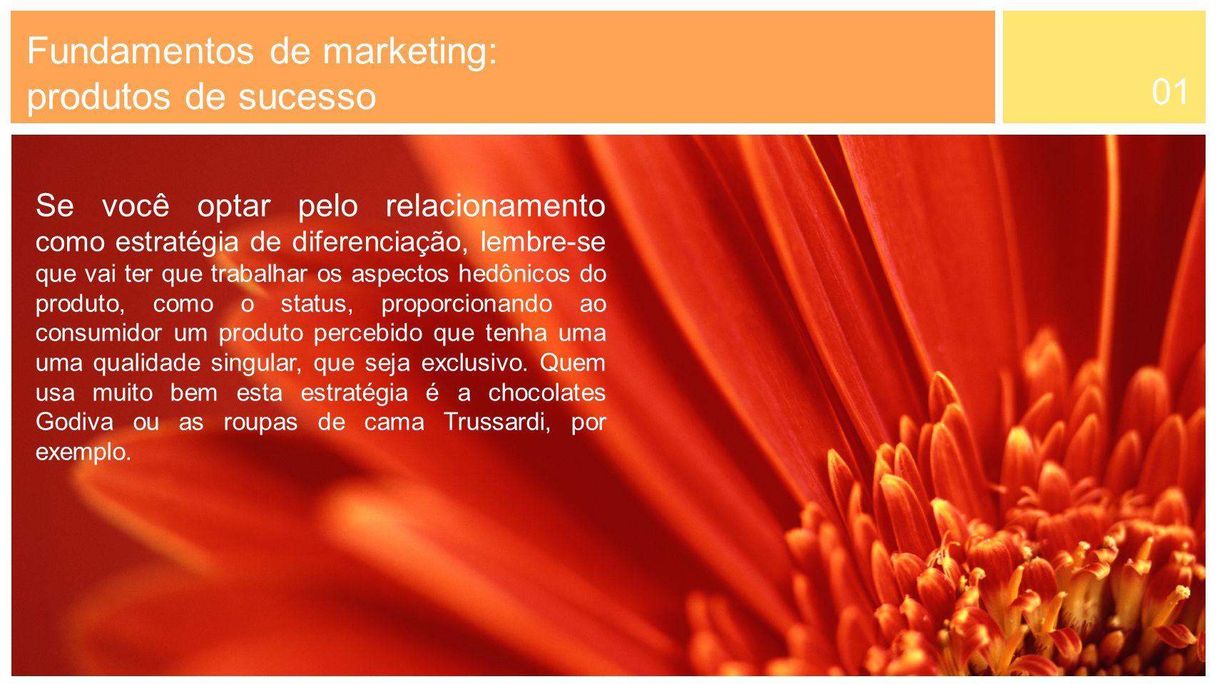 01 Fundamentos de marketing: produtos de sucesso Se você optar pelo relacionamento como estratégia de diferenciação, lembre-se que vai ter que trabalh