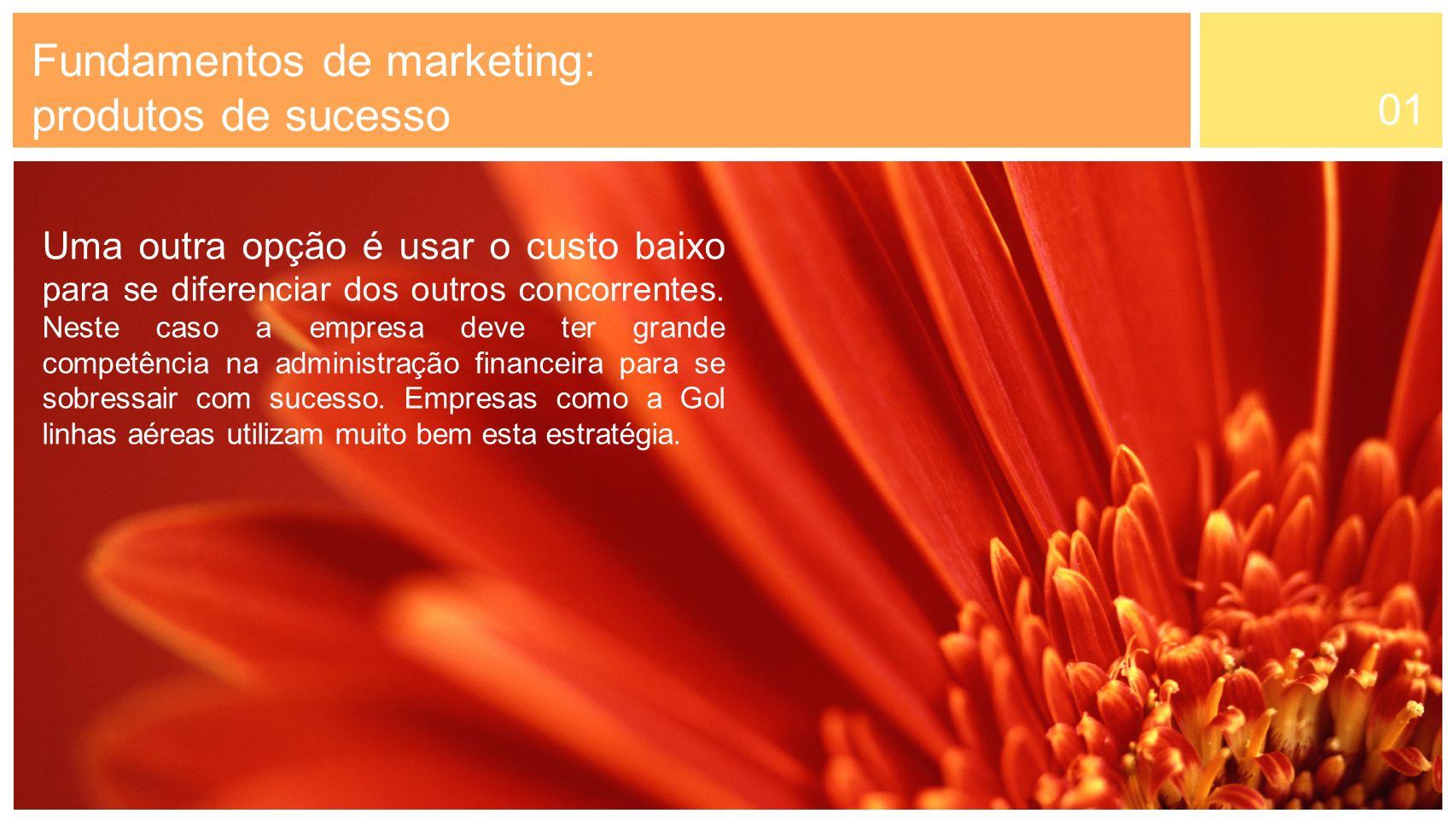 01 Fundamentos de marketing: produtos de sucesso Uma outra opção é usar o custo baixo para se diferenciar dos outros concorrentes. Neste caso a empres