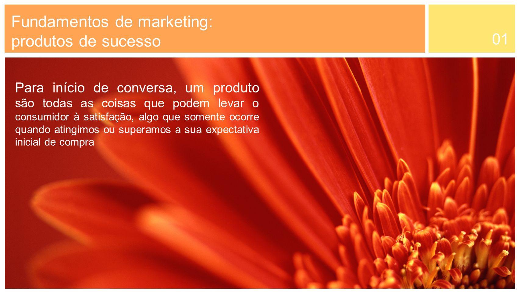 01 Para início de conversa, um produto são todas as coisas que podem levar o consumidor à satisfação, algo que somente ocorre quando atingimos ou supe